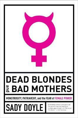 Dead Blondes And Bad Mothers - Monstrosity, Patriarchy, and